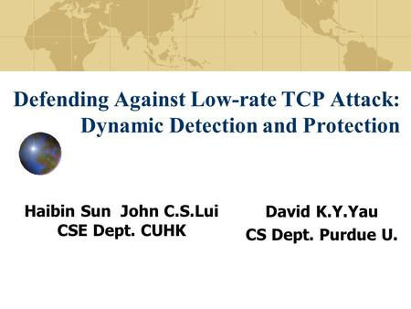 Defending Against Low-rate TCP Attack: Dynamic Detection and Protection Haibin Sun John C.S.Lui CSE Dept. CUHK David K.Y.Yau CS Dept. Purdue U.