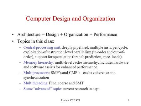 Review CSE 4711 Computer Design and Organization Architecture = Design + Organization + Performance Topics in this class: –Central processing unit: deeply.