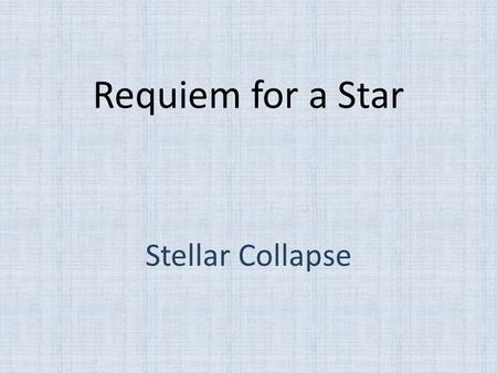 Requiem for a Star Stellar Collapse. Gravity Gravity is an inexorable force always trying to cause further collapse Nebulae → Protostars Protostars →