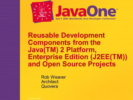 Session # 2645 Reusable Development Components from the Java(TM) 2 Platform, Enterprise Edition (J2EE(TM)) and Open Source Projects Rob Weaver Architect.