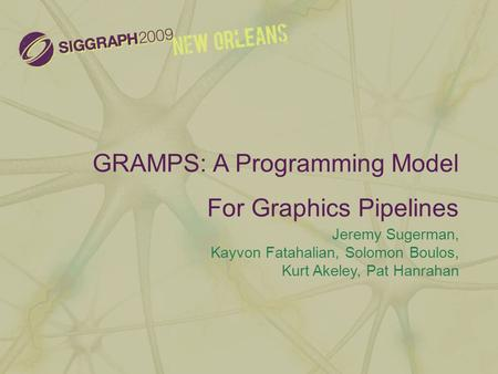 GRAMPS: A Programming Model For Graphics Pipelines Jeremy Sugerman, Kayvon Fatahalian, Solomon Boulos, Kurt Akeley, Pat Hanrahan.