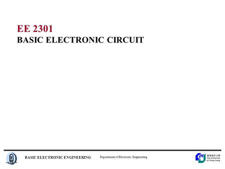 Department of Electronic Engineering BASIC ELECTRONIC ENGINEERING EE 2301 BASIC ELECTRONIC CIRCUIT.