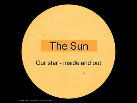 1 The Sun Our star - inside and out. 2 Earth having a really, really bad day.