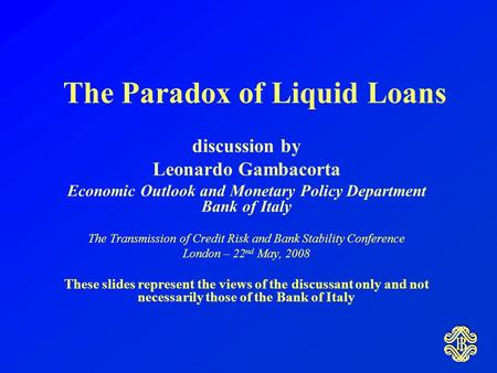 The Paradox of Liquid Loans discussion by Leonardo Gambacorta Economic Outlook and Monetary Policy Department Bank of Italy The Transmission of Credit.