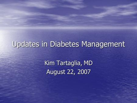 Updates in Diabetes Management Kim Tartaglia, MD August 22, 2007.