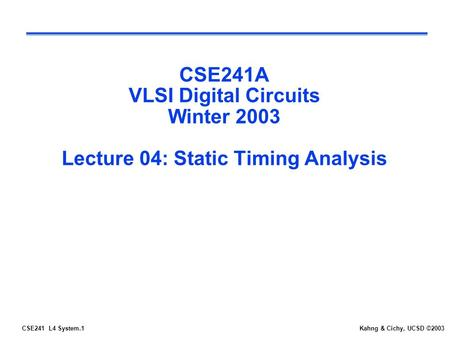 CSE241 L4 System.1Kahng & Cichy, UCSD ©2003 CSE241A VLSI Digital Circuits Winter 2003 Lecture 04: Static Timing Analysis.