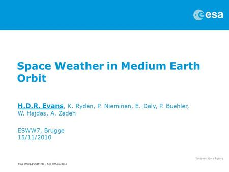 ESA UNCLASSIFIED – For Official Use Space Weather in Medium Earth Orbit H.D.R. Evans, K. Ryden, P. Nieminen, E. Daly, P. Buehler, W. Hajdas, A. Zadeh ESWW7,