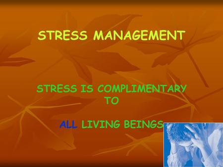 STRESS MANAGEMENT STRESS IS COMPLIMENTARY TO ALL LIVING BEINGS.