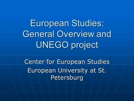 European Studies: General Overview and UNEGO project Center for European Studies European University at St. Petersburg.