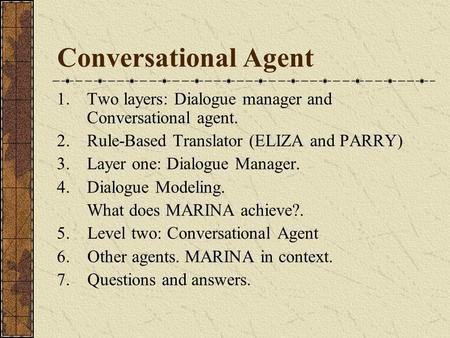Conversational Agent 1.Two layers: Dialogue manager and Conversational agent. 2.Rule-Based Translator (ELIZA and PARRY) 3. Layer one: Dialogue Manager.