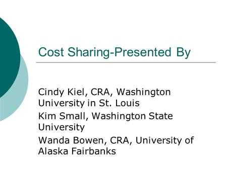 Cost Sharing-Presented By Cindy Kiel, CRA, Washington University in St. Louis Kim Small, Washington State University Wanda Bowen, CRA, University of Alaska.