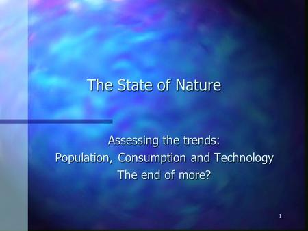 1 The State of Nature Assessing the trends: Population, Consumption and Technology The end of more?