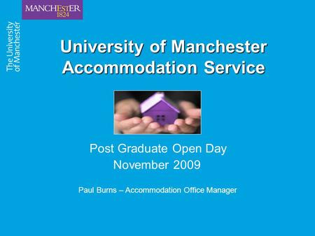 University of Manchester Accommodation Service Post Graduate Open Day November 2009 Paul Burns – Accommodation Office Manager.