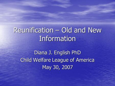 Reunification – Old and New Information Diana J. English PhD Child Welfare League of America May 30, 2007.