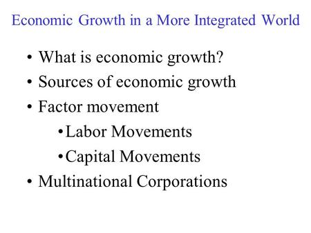 Economic Growth in a More Integrated World What is economic growth? Sources of economic growth Factor movement Labor Movements Capital Movements Multinational.