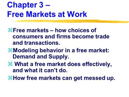 Chapter 3 – Free Markets at Work zFree markets – how choices of consumers and firms become trade and transactions. zModeling behavior in a free market: