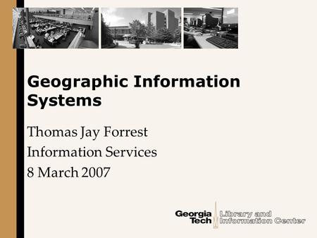 Geographic Information Systems Thomas Jay Forrest Information Services 8 March 2007.