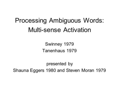 Processing Ambiguous Words: Multi-sense Activation Swinney 1979 Tanenhaus 1979 presented by Shauna Eggers 1980 and Steven Moran 1979.