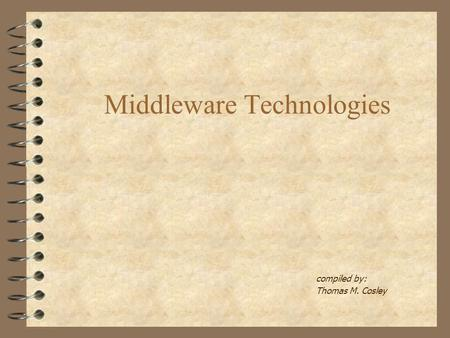 Middleware Technologies compiled by: Thomas M. Cosley.