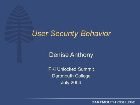 User Security Behavior Denise Anthony PKI Unlocked Summit Dartmouth College July 2004.