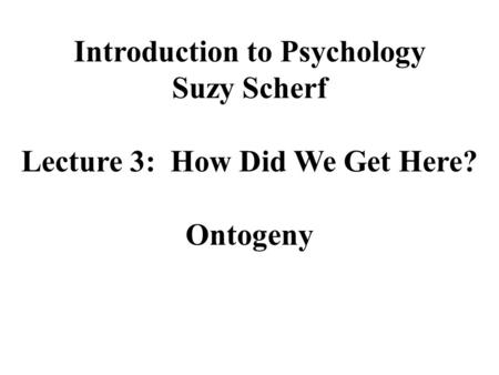 Introduction to Psychology Suzy Scherf Lecture 3: How Did We Get Here? Ontogeny.