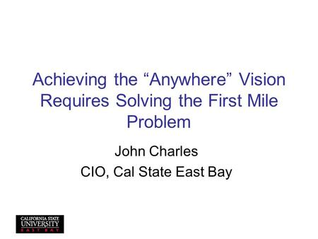 "Achieving the ""Anywhere"" Vision Requires Solving the First Mile Problem John Charles CIO, Cal State East Bay."