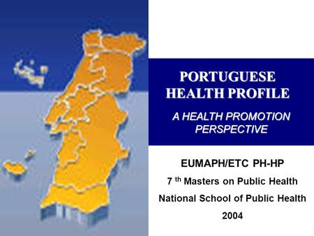 PORTUGUESE HEALTH PROFILE EUMAPH/ETC PH-HP 7 th Masters on Public Health National School of Public Health 2004 A HEALTH PROMOTION PERSPECTIVE.
