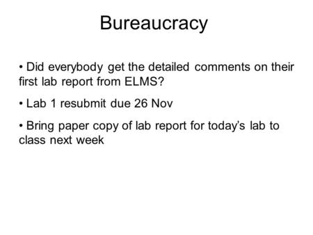 Bureaucracy Did everybody get the detailed comments on their first lab report from ELMS? Lab 1 resubmit due 26 Nov Bring paper copy of lab report for today's.