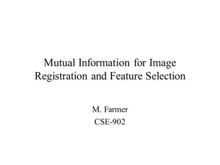 Mutual Information for Image Registration and Feature Selection M. Farmer CSE-902.