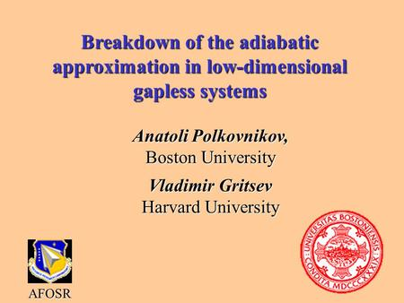 Breakdown of the adiabatic approximation in low-dimensional gapless systems Anatoli Polkovnikov, Boston University Vladimir Gritsev Harvard University.