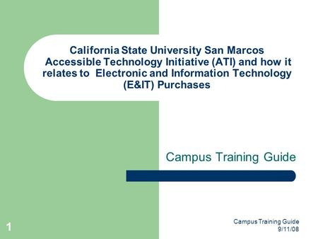 Campus Training Guide 9/11/08 1 California State University San Marcos Accessible Technology Initiative (ATI) and how it relates to Electronic and Information.