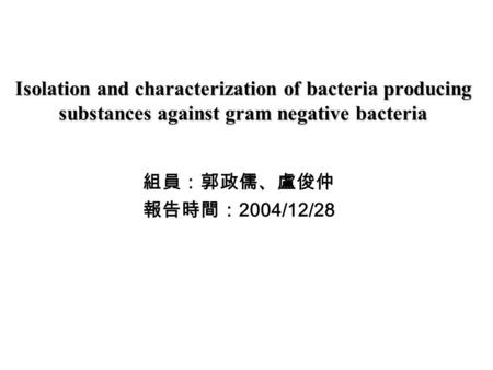 Isolation and characterization of bacteria producing substances against gram negative bacteria 組員:郭政儒、盧俊仲 報告時間: 2004/12/28.