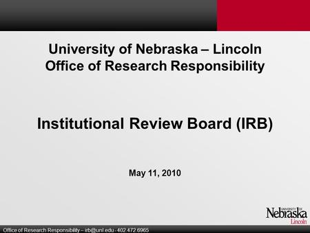 University of Nebraska – Lincoln Office of Research Responsibility Institutional Review Board (IRB) May 11, 2010 Office of Research Responsibility –