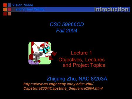 Vision, Video and Virtual Reality Introduction Lecture 1 Objectives, Lectures and Project Topics CSC 59866CD Fall 2004 Zhigang Zhu, NAC 8/203A
