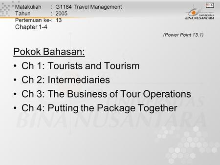 Matakuliah : G1184 Travel Management Tahun : 2005 Pertemuan ke-: 13 Chapter 1-4 (Power Point 13.1) Pokok Bahasan: Ch 1: Tourists and Tourism Ch 2: Intermediaries.