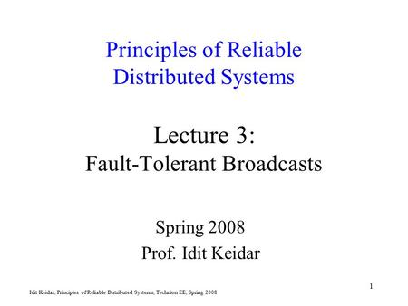 Idit Keidar, Principles of Reliable Distributed Systems, Technion EE, Spring 2008 1 Principles of Reliable Distributed Systems Lecture 3: Fault-Tolerant.