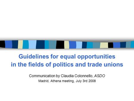 Guidelines for equal opportunities in the fields of <strong>politics</strong> <strong>and</strong> trade unions Communication by Claudia Colonnello, ASDO Madrid, Athena meeting, July 3rd.