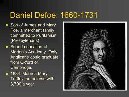 Daniel Defoe: 1660-1731 Son of James and Mary Foe, a merchant family committed to Puritanism (Presbyterians) Sound education at Morton's Academy. Only.