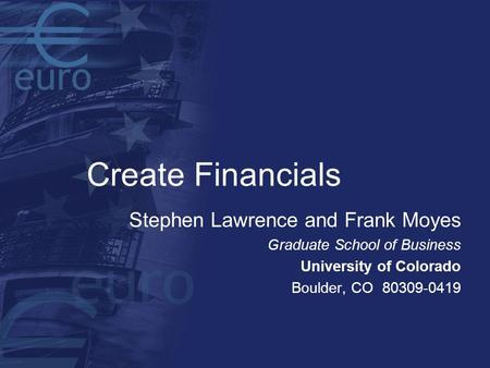 Create Financials Stephen Lawrence and Frank Moyes Graduate School of Business University of Colorado Boulder, CO 80309-0419.