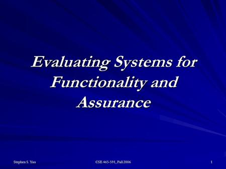 Stephen S. Yau CSE 465-591, Fall 2006 1 Evaluating Systems for Functionality and Assurance.