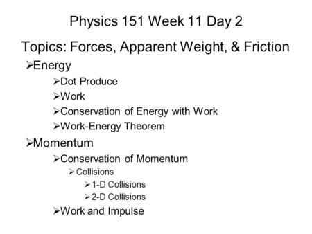 Physics 151 Week 11 Day 2 Topics: Forces, Apparent Weight, & Friction  Energy  Dot Produce  Work  Conservation of Energy with Work  Work-Energy Theorem.
