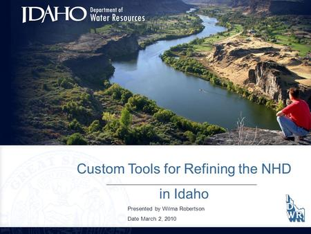 Custom Tools for Refining the NHD in Idaho Presented by Wilma Robertson Date March 2, 2010.