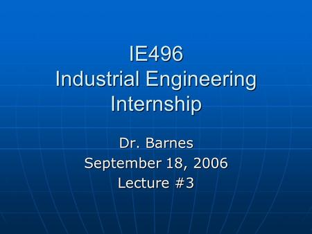 IE496 Industrial Engineering Internship Dr. Barnes September 18, 2006 Lecture #3.