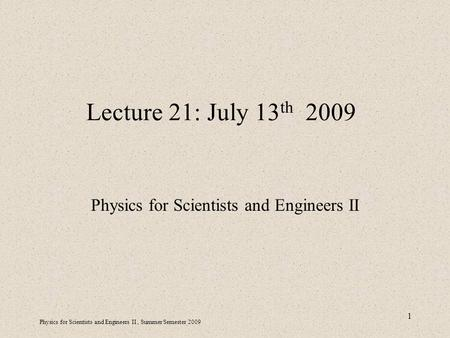 Physics for Scientists and Engineers II, Summer Semester 2009 1 Lecture 21: July 13 th 2009 Physics for Scientists and Engineers II.