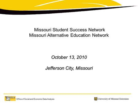Office of Social and Economic Data Analysis Missouri Student Success Network Missouri Alternative Education Network October 13, 2010 Jefferson City, Missouri.