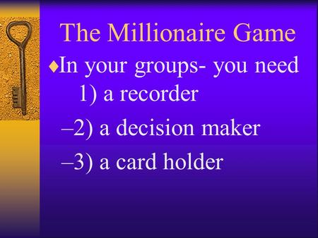 The Millionaire Game  In your groups- you need 1) a recorder –2) a decision maker –3) a card holder.