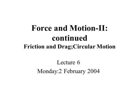 Force and Motion-II: continued Friction and Drag;Circular Motion Lecture 6 Monday:2 February 2004.