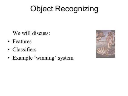 Object Recognizing We will discuss: Features Classifiers Example 'winning' system.
