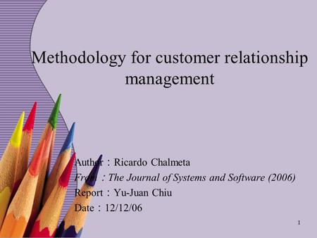 1 Methodology for customer relationship management Author : Ricardo Chalmeta From : The Journal of Systems and Software (2006) Report : Yu-Juan Chiu Date.