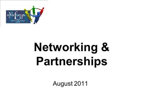 Networking & Partnerships August 2011. Sharing of the Group Share who you are and your organization Expectations Are you in partnerships at the moment?